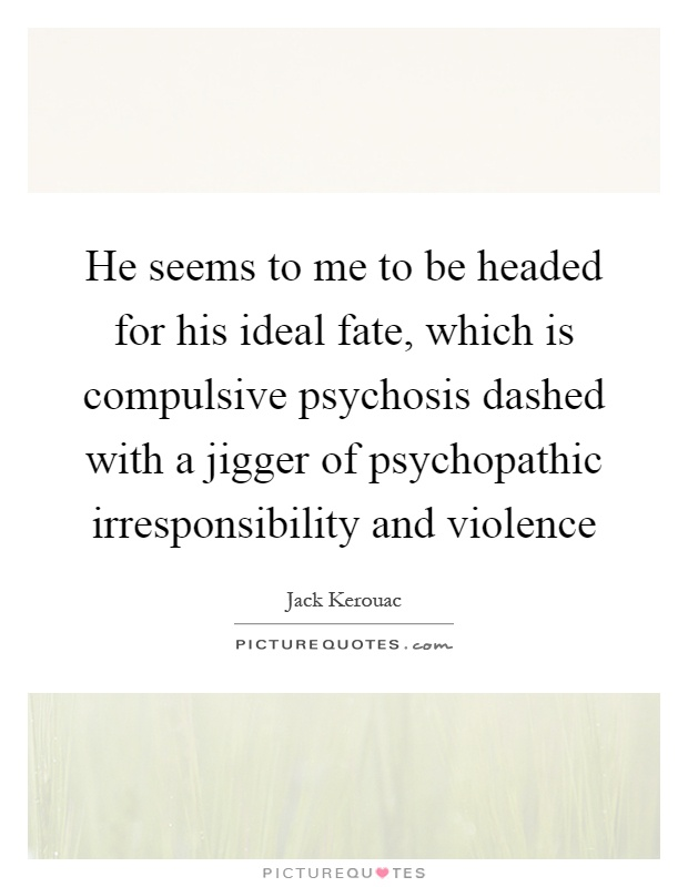 He seems to me to be headed for his ideal fate, which is compulsive psychosis dashed with a jigger of psychopathic irresponsibility and violence Picture Quote #1