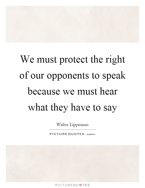 We must protect the right of our opponents to speak because we must hear what they have to say Picture Quote #1