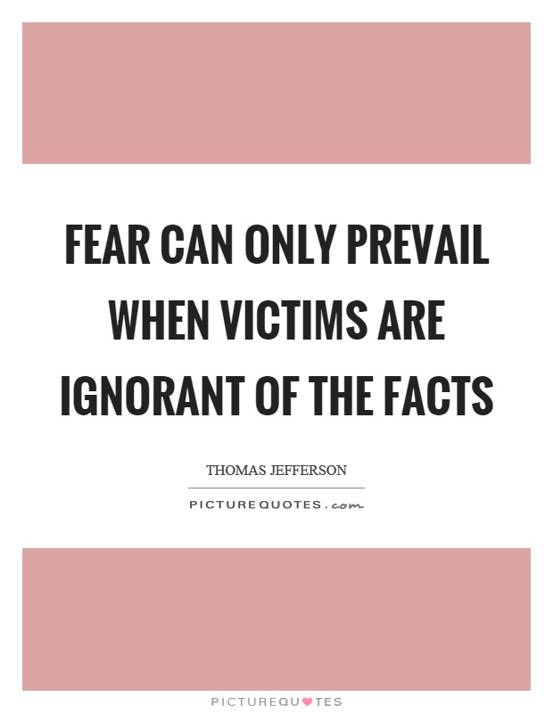 Fear can only prevail when victims are ignorant of the facts Picture Quote #1