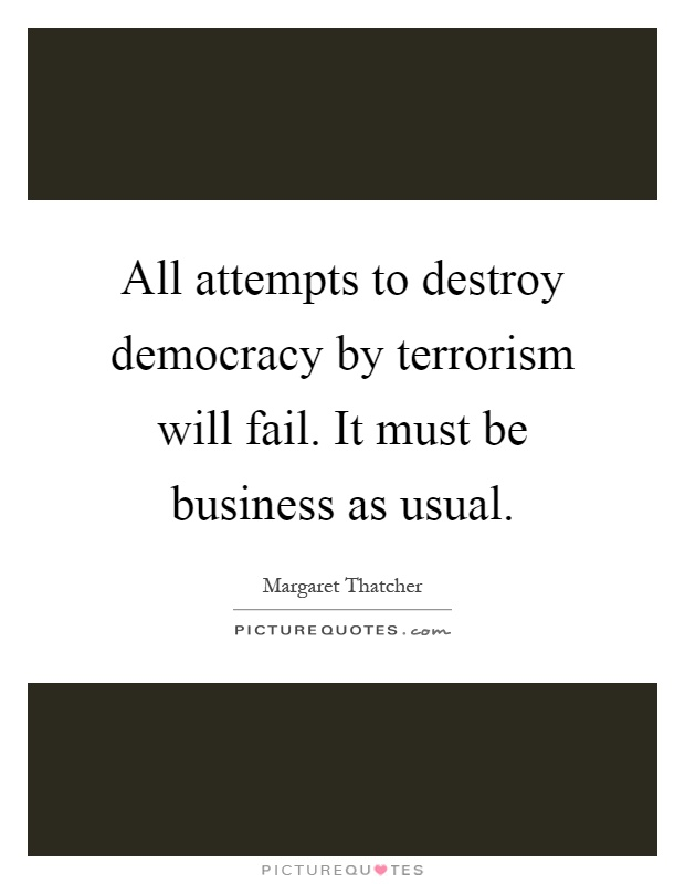 All attempts to destroy democracy by terrorism will fail. It must be business as usual Picture Quote #1