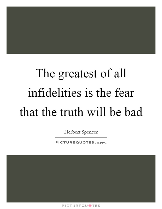 The greatest of all infidelities is the fear that the truth will be bad Picture Quote #1