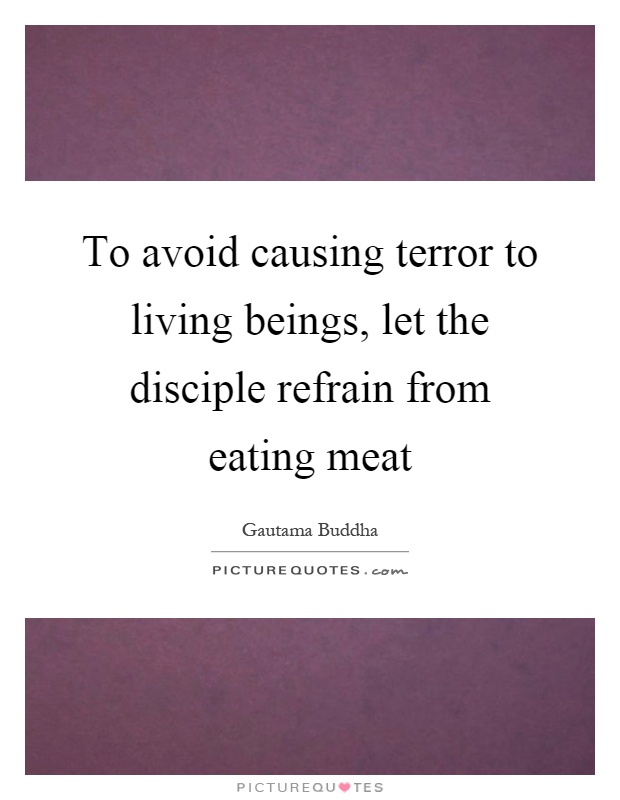 To avoid causing terror to living beings, let the disciple refrain from eating meat Picture Quote #1