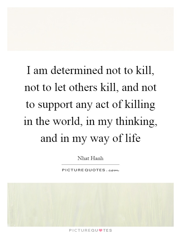 I am determined not to kill, not to let others kill, and not to support any act of killing in the world, in my thinking, and in my way of life Picture Quote #1