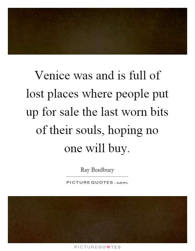 Venice was and is full of lost places where people put up for sale the last worn bits of their souls, hoping no one will buy Picture Quote #1