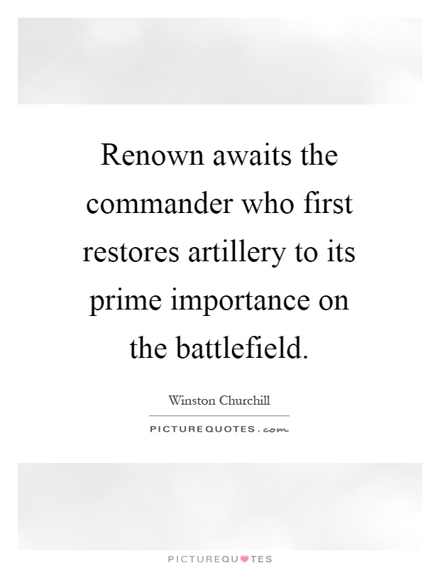 Renown awaits the commander who first restores artillery to its prime importance on the battlefield Picture Quote #1