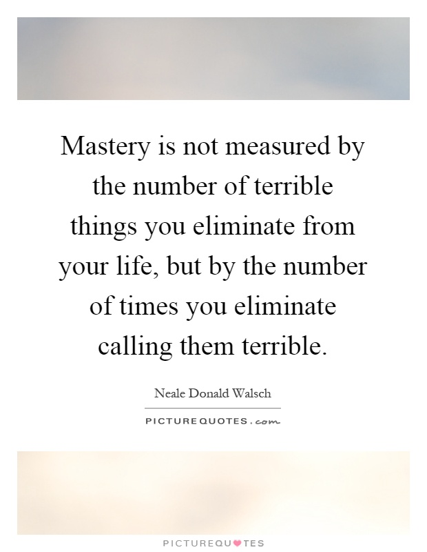 Mastery is not measured by the number of terrible things you eliminate from your life, but by the number of times you eliminate calling them terrible Picture Quote #1