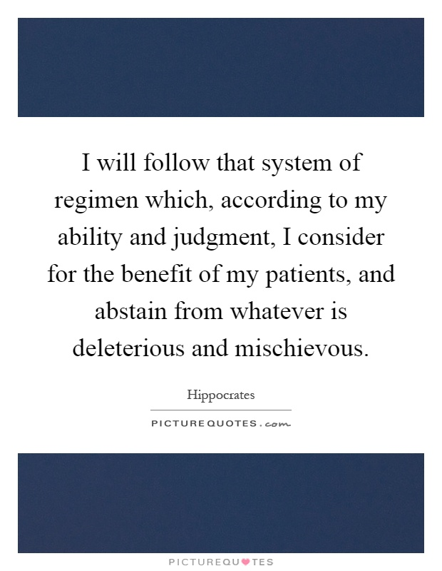 I will follow that system of regimen which, according to my ability and judgment, I consider for the benefit of my patients, and abstain from whatever is deleterious and mischievous Picture Quote #1