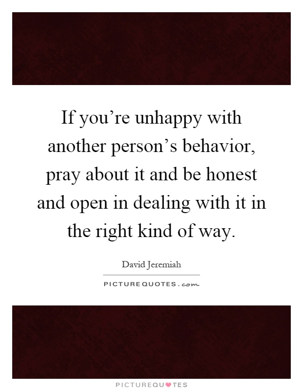 If you're unhappy with another person's behavior, pray about it and be honest and open in dealing with it in the right kind of way Picture Quote #1