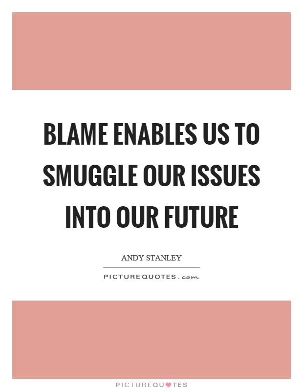 Blame enables us to smuggle our issues into our future Picture Quote #1
