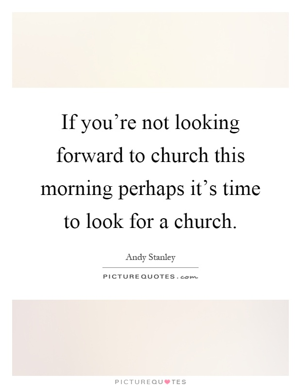 If you're not looking forward to church this morning perhaps it's time to look for a church Picture Quote #1