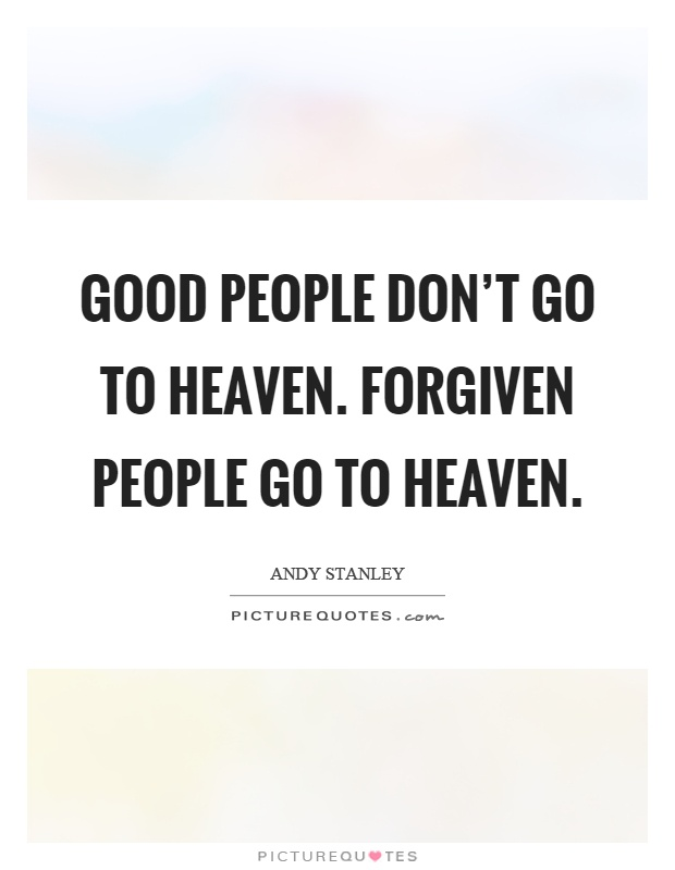 Good people don't go to heaven. Forgiven people go to heaven Picture Quote #1