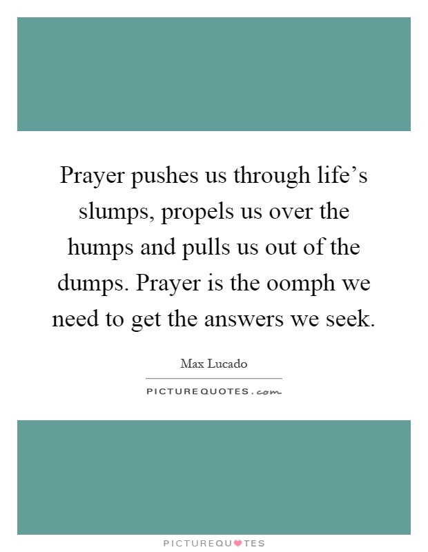 Prayer pushes us through life's slumps, propels us over the humps and pulls us out of the dumps. Prayer is the oomph we need to get the answers we seek Picture Quote #1