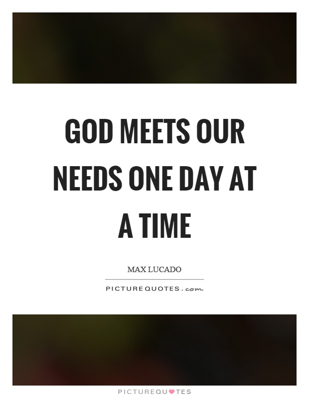God meets our needs one day at a time Picture Quote #1