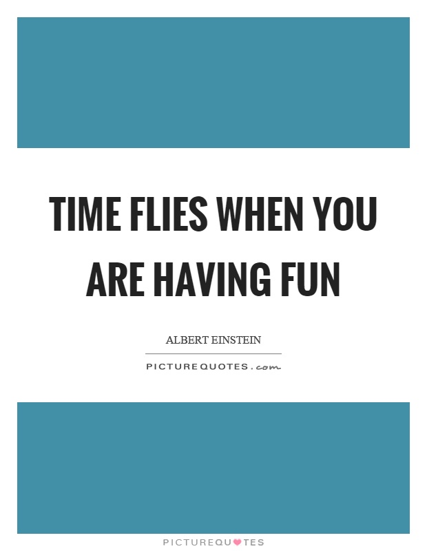 Time flies when you are having fun Picture Quote #1