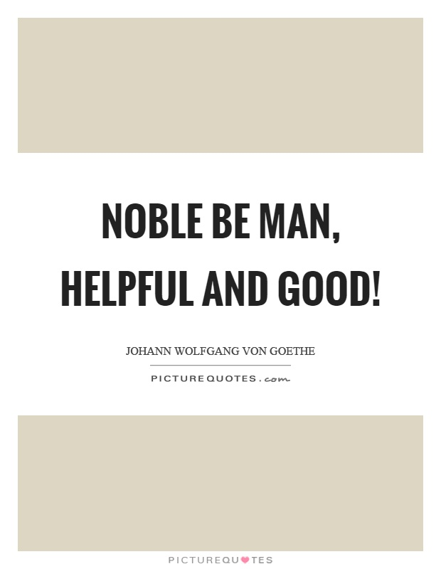Noble be man, helpful and good! Picture Quote #1