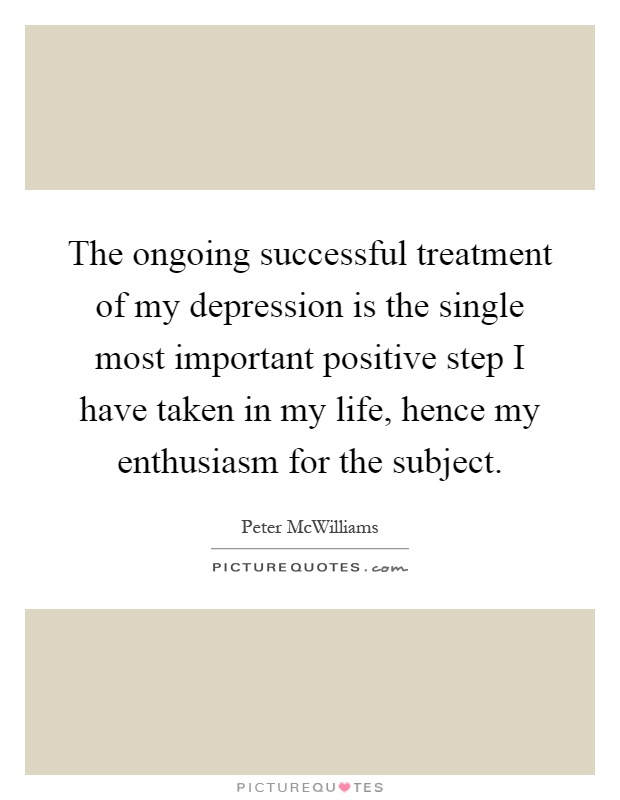The ongoing successful treatment of my depression is the single most important positive step I have taken in my life, hence my enthusiasm for the subject Picture Quote #1