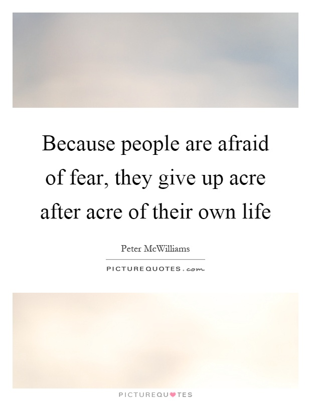 Because people are afraid of fear, they give up acre after acre of their own life Picture Quote #1