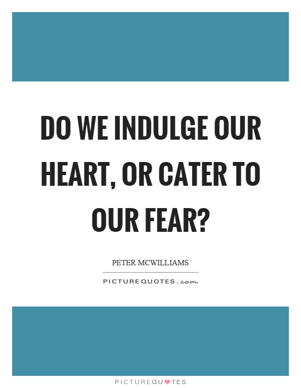 Do we indulge our heart, or cater to our fear? Picture Quote #1