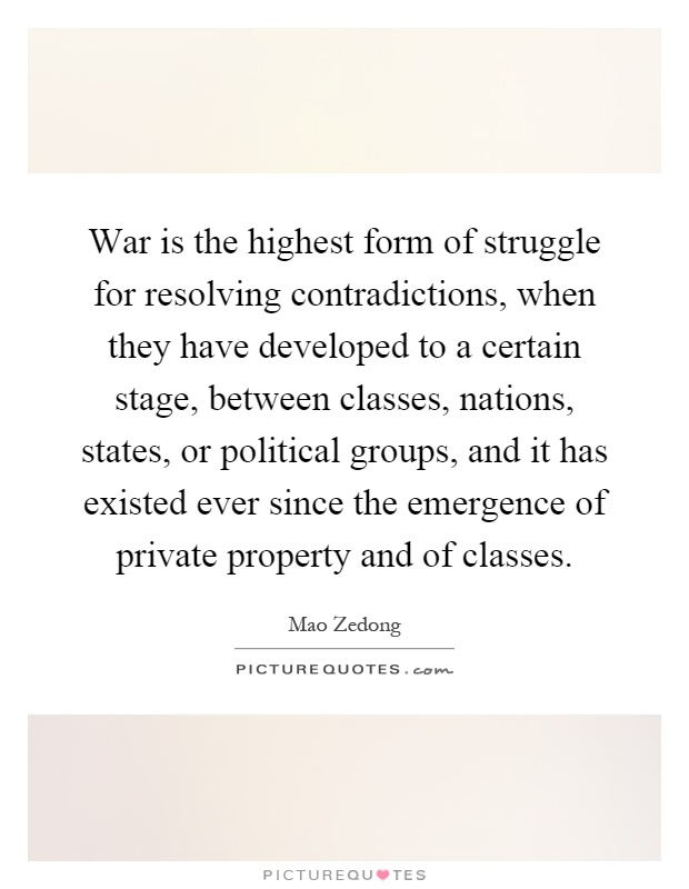 War is the highest form of struggle for resolving contradictions, when they have developed to a certain stage, between classes, nations, states, or political groups, and it has existed ever since the emergence of private property and of classes Picture Quote #1