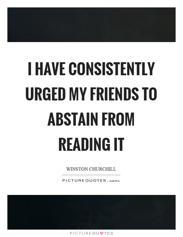 I have consistently urged my friends to abstain from reading it Picture Quote #1