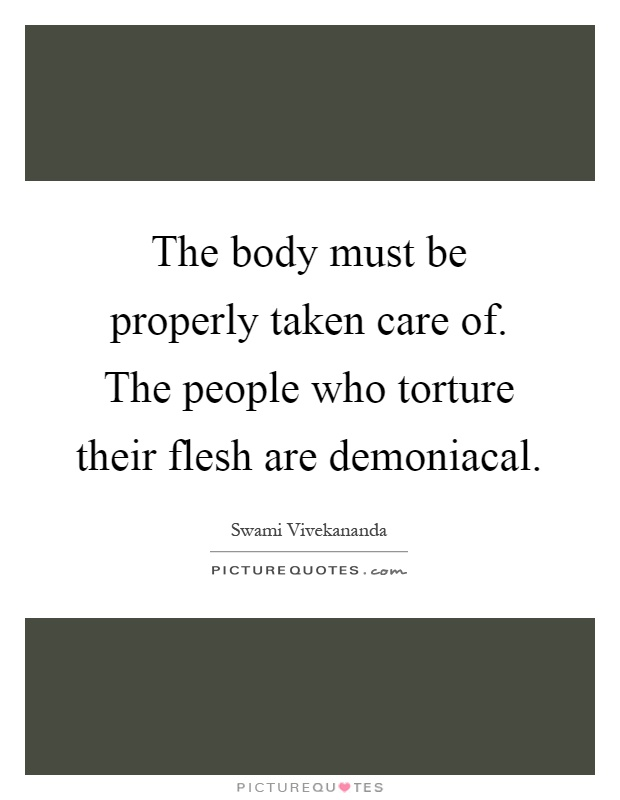 The body must be properly taken care of. The people who torture their flesh are demoniacal Picture Quote #1