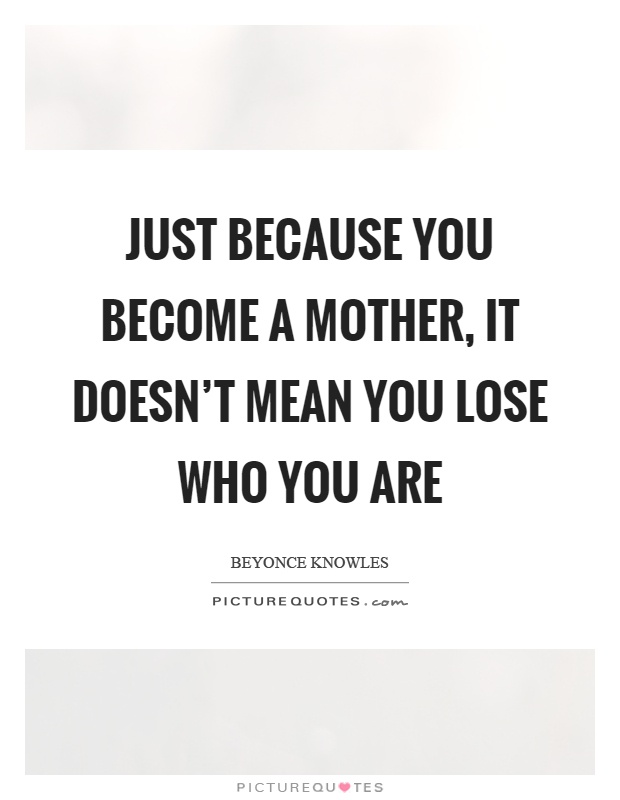 Just because you become a mother, it doesn't mean you lose who you are Picture Quote #1