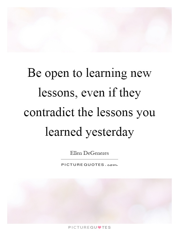 Be open to learning new lessons, even if they contradict the lessons you learned yesterday Picture Quote #1