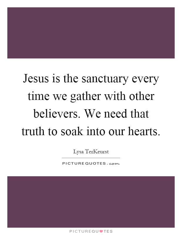 Jesus is the sanctuary every time we gather with other believers. We need that truth to soak into our hearts Picture Quote #1