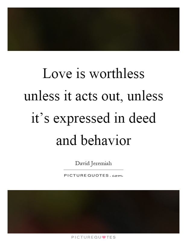 Love is worthless unless it acts out, unless it's expressed in deed and behavior Picture Quote #1