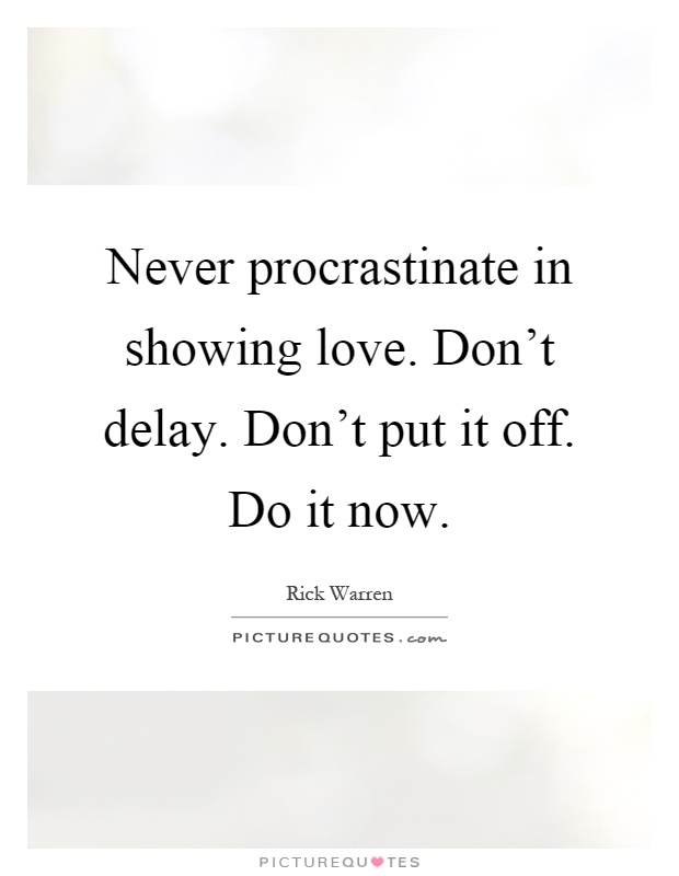 Never procrastinate in showing love. Don't delay. Don't put it off. Do it now Picture Quote #1