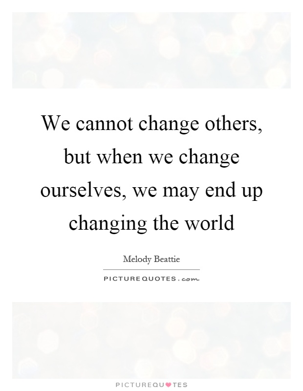 We cannot change others, but when we change ourselves, we may end up changing the world Picture Quote #1