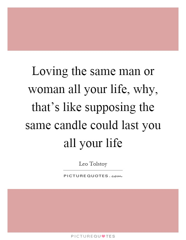 Loving the same man or woman all your life, why, that's like supposing the same candle could last you all your life Picture Quote #1