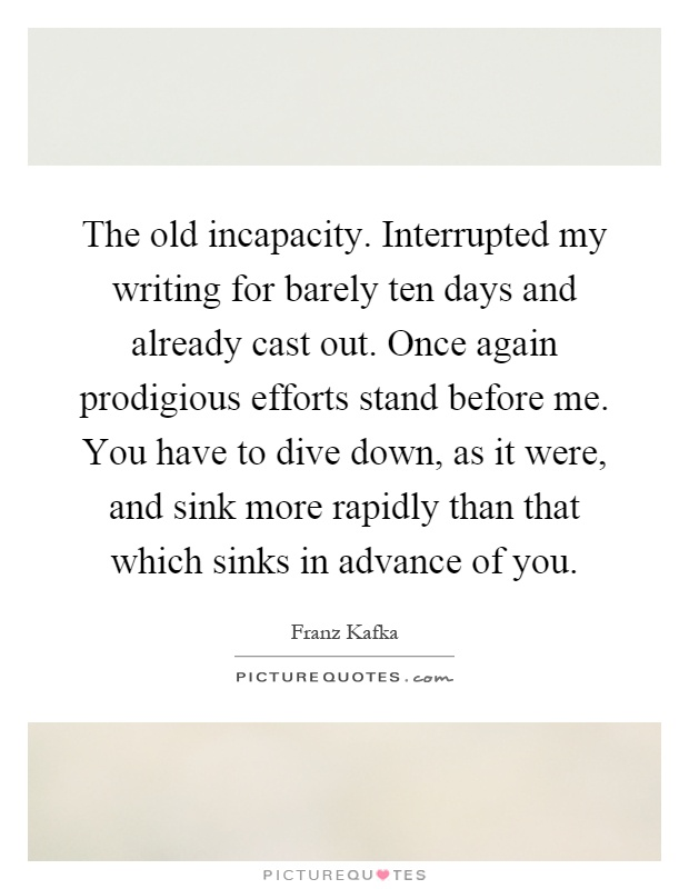 The old incapacity. Interrupted my writing for barely ten days and already cast out. Once again prodigious efforts stand before me. You have to dive down, as it were, and sink more rapidly than that which sinks in advance of you Picture Quote #1