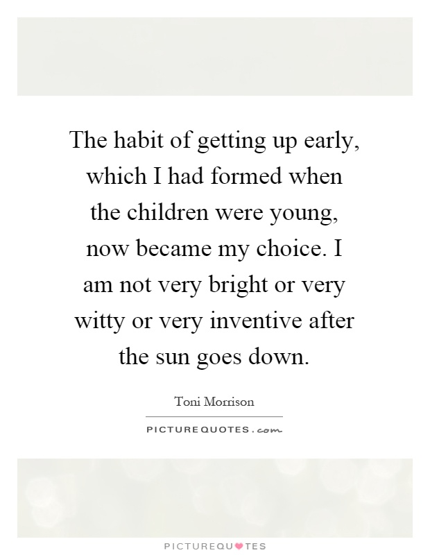 The habit of getting up early, which I had formed when the children were young, now became my choice. I am not very bright or very witty or very inventive after the sun goes down Picture Quote #1
