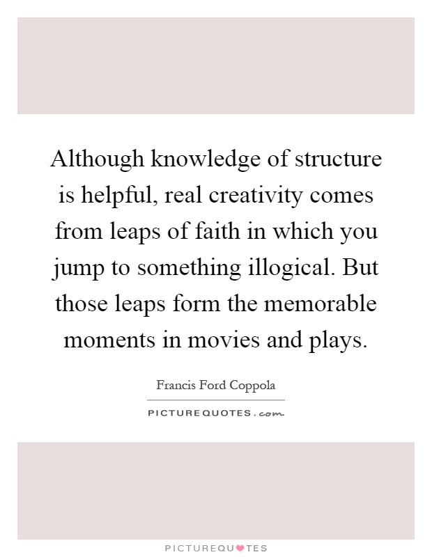 Although knowledge of structure is helpful, real creativity comes from leaps of faith in which you jump to something illogical. But those leaps form the memorable moments in movies and plays Picture Quote #1