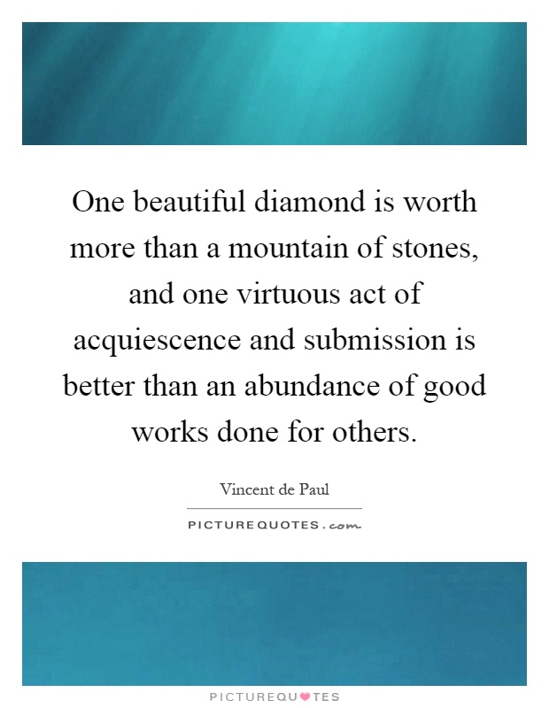 One beautiful diamond is worth more than a mountain of stones, and one virtuous act of acquiescence and submission is better than an abundance of good works done for others Picture Quote #1