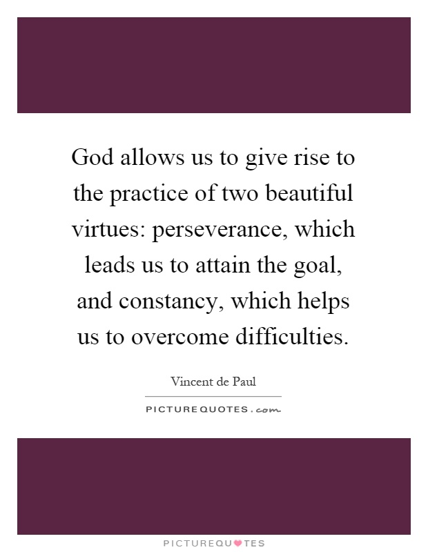 God allows us to give rise to the practice of two beautiful virtues: perseverance, which leads us to attain the goal, and constancy, which helps us to overcome difficulties Picture Quote #1