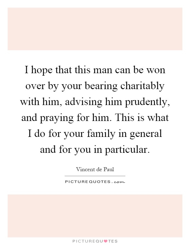 I hope that this man can be won over by your bearing charitably with him, advising him prudently, and praying for him. This is what I do for your family in general and for you in particular Picture Quote #1