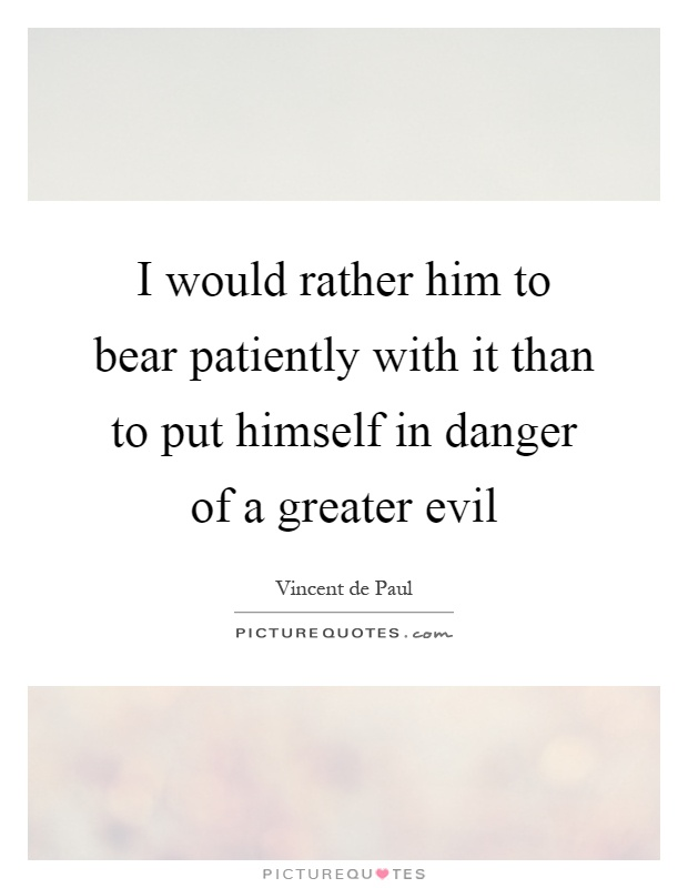 I would rather him to bear patiently with it than to put himself in danger of a greater evil Picture Quote #1