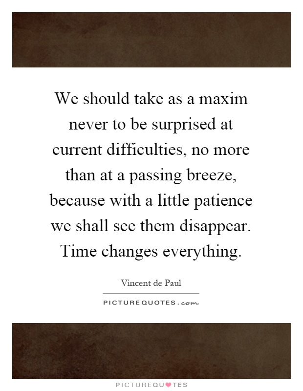 We should take as a maxim never to be surprised at current difficulties, no more than at a passing breeze, because with a little patience we shall see them disappear. Time changes everything Picture Quote #1