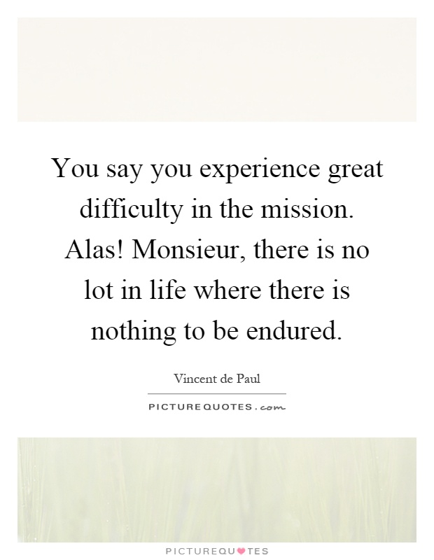 You say you experience great difficulty in the mission. Alas! Monsieur, there is no lot in life where there is nothing to be endured Picture Quote #1