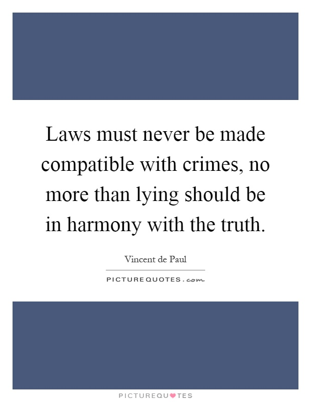 Laws must never be made compatible with crimes, no more than lying should be in harmony with the truth Picture Quote #1