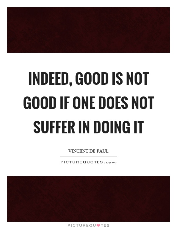 Indeed, good is not good if one does not suffer in doing it Picture Quote #1