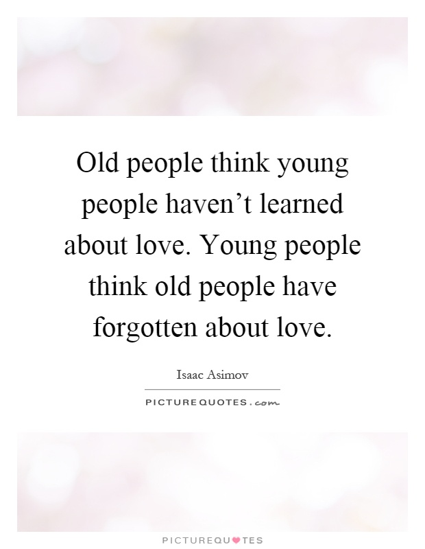 Old people think young people haven't learned about love. Young people think old people have forgotten about love Picture Quote #1