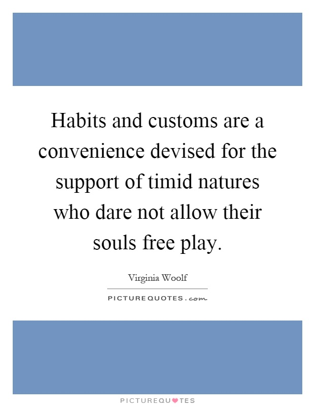 Habits and customs are a convenience devised for the support of timid natures who dare not allow their souls free play Picture Quote #1