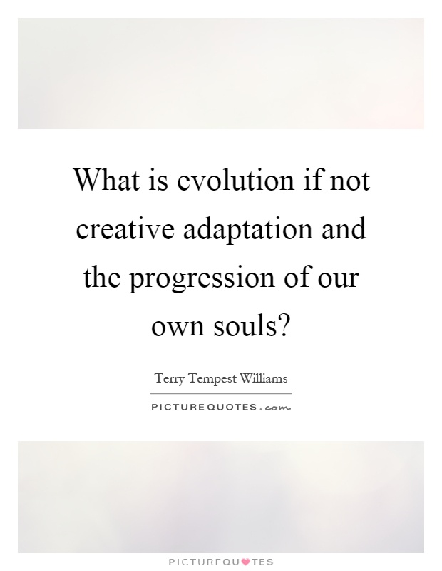 What is evolution if not creative adaptation and the progression of our own souls? Picture Quote #1