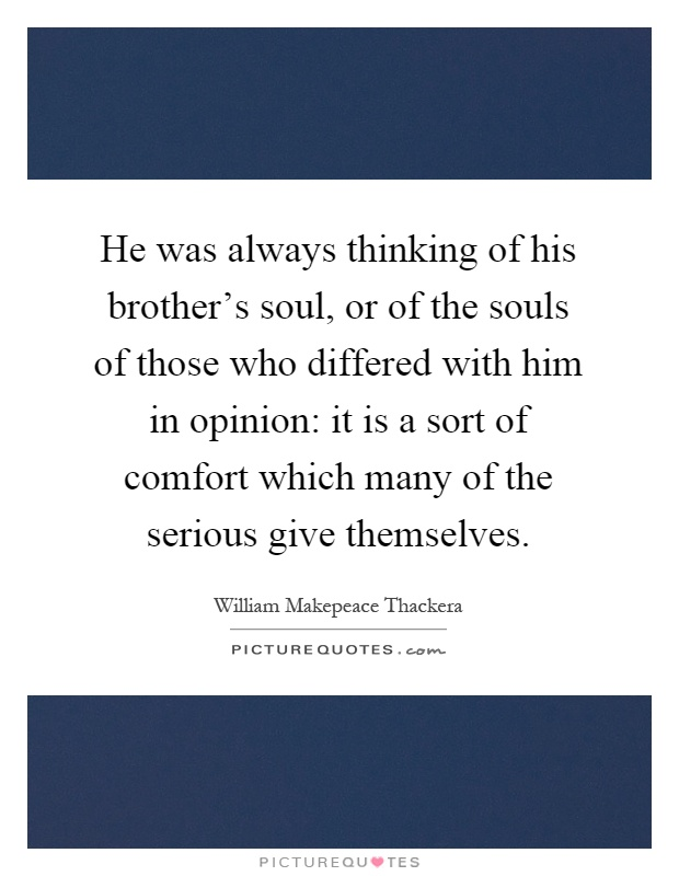 He was always thinking of his brother's soul, or of the souls of those who differed with him in opinion: it is a sort of comfort which many of the serious give themselves Picture Quote #1