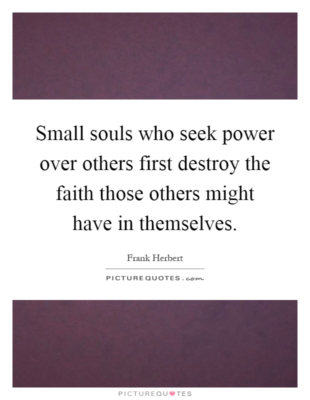 Small souls who seek power over others first destroy the faith those others might have in themselves Picture Quote #1