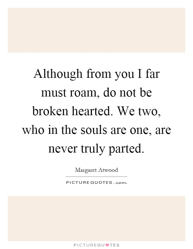 Although from you I far must roam, do not be broken hearted. We two, who in the souls are one, are never truly parted Picture Quote #1
