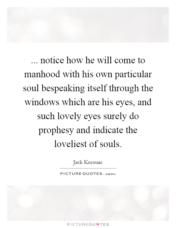 ... notice how he will come to manhood with his own particular soul bespeaking itself through the windows which are his eyes, and such lovely eyes surely do prophesy and indicate the loveliest of souls Picture Quote #1